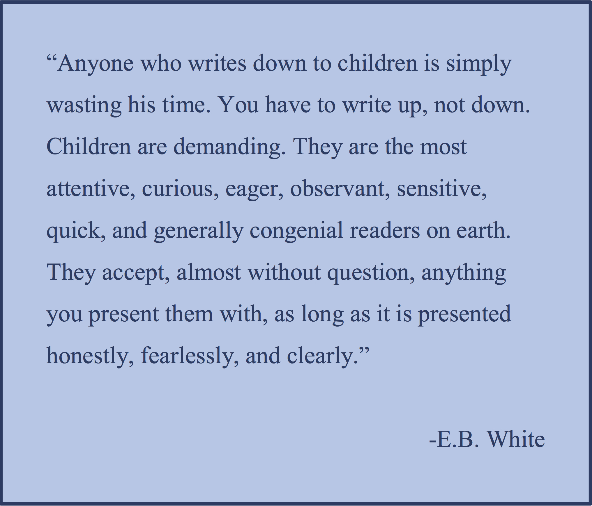 EB White: Anyone who writes down to children is simply wasting his time. You have to write up, not down.